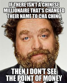If there isn't a Chinese millionaire that's changed their name to Cha Ching, then I don't see the point of money !
