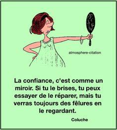 La confiance La confiance c'est comme un miroir. Si on le brise, on peut essayer de la réparer, mais tu verras toujours des fêlures en le regardant. - Coluche