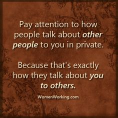 Pay attention to how people talk about other people to you in private.