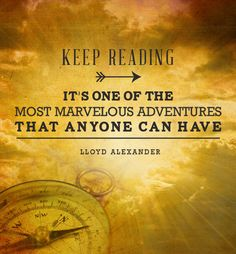 """""""Keep reading. It's one of the most marvelous adventures that anyone can have.""""  ~ Lloyd Alexander Inspirational Reading Quotes"""