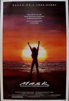 Mask movie poster: interesting movie about a boy born with a facial deformity. Very hopeful and uplifting. Cher plays his mom and does a very good job.
