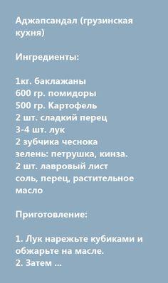 Еще больше рецептов здесь https://plus.google.com/116534260894270112373/posts  Аджапсандал (грузинская кухня)  Ингредиенты:  1кг. баклажаны 600 гр. помидоры  500 гр. Картофель 2 шт. сладкий перец 3-4 шт. лук 2 зубчика чеснока зелень: петрушка, кинза. 2 шт. лавровый лист соль, перец, растительное масло  Приготовление:  1. Лук нарежьте кубиками и обжарьте на масле.  2. Затем добавьте очищенные от кожицы и нарезанные кубиками баклажаны. 3. Через 10 минут положите лавровый лист, нарезанный…