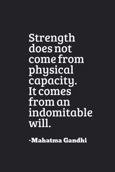 """Strength does not come from physical capacity. It comes from an indomitable will."" - Mahatma Gandhi"