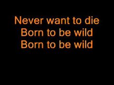 STEPPENWOLF - BORN TO BE WILD (LYRICS) This song just makes you want to leave your home and travel around your country and be wild.