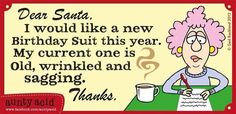 Dear Santa, I would like a new Birthday Suit this year. My current one is old, wrinkled and sagging. Thanks.