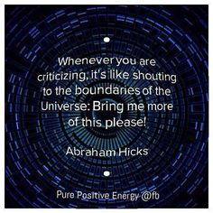 Whenever you are criticizing it's like shouting to the boundaries of the Universe: Bring me more of this please.  Abraham Hicks.  Abraham Hicks - Law of attraction