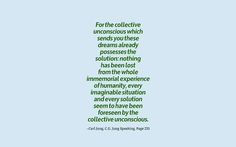 For the collective unconscious which sends you these dreams already possesses the solution: nothing has been lost from the whole immemorial experience of humanity, every imaginable situation and every solution seem to have been foreseen by the collective unconscious. ~Carl Jung, C.G. Jung Speaking, Page 231.