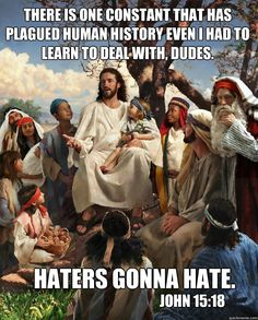 """John 15:18: """"If the world hates you, keep in mind that it hated me first."""" Haters gonna hate!"""