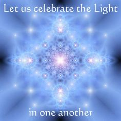 Let us celebrate the Light in one another.