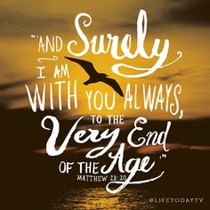 """Matthew 28:20   -""""And surely I am with you always, to the very end of the age."""""""