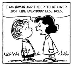 Charlie Brown, Peanuts,  Lucy, Linus quote. I am human and need to be loved just like everyone else does.