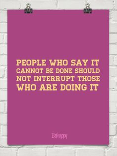 People who say it cannot be done should not interrupt those who are doing it!