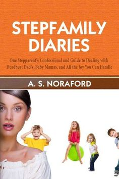 STEPFAMILY DIARIES: ONE STEPPARENT'S CONFESSIONAL AND GUIDE TO DEALING WITH DEADBEAT DADS, BABY MAMAS, AND ALL THE JOY YOU CAN HANDLE by A. S. Noraford, http://www.amazon.com/dp/B00GVHSH56/ref=cm_sw_r_pi_dp_0M7vvb1D11JZH