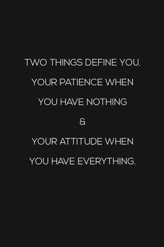 Two things define you, your patience when you having nothing & Your attitude when you have everything | #Great #Quotes