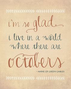 """...""""I'm so glad I live in a world where there are Octobers."""" -- from Anne of Green Gables, Lucy Maud Montgomery..."""