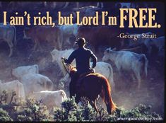 """""""I ain't rich, but Lord I'm FREE."""" George Strait. Isn't this the truth!"""