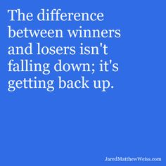The difference between winners and losers isn't falling down; it's getting back up.