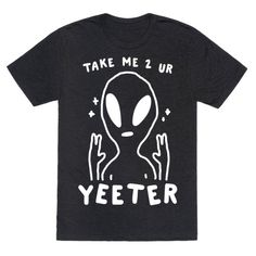 Take Me to Your Yeeter Our t-shirts are made from preshrunk 100% cotton and a heathered tri-blend fabric. Original art on men's, women's and kid's tees. All shirts printed in the USA. Gr-yeetings Earthlings. Take me to your yeeter! Get straight up extra with this funny alien design perfect for raiding area 51 and rescuing a sweet space alien and yeeting the ef outta there. Space Grunge, Aliens Funny, Alien Design, Space Aliens, Joke Gifts, Son Love, Take My, Cool T Shirts, Printed Shirts