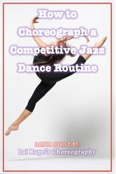 How to Choreograph a Competitive Jazz Dance Routine **GOTTA READ THIS! <3 DANCE!  ~Lai Rupe's Choreography