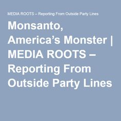 Monsanto, America's Monster | MEDIA ROOTS – Reporting From Outside Party Lines