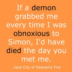 If a demon grabbed me every time I was obnoxious to Simon, I'd have died the day you met me. Sassy Jace, City of Heavenly Fire.