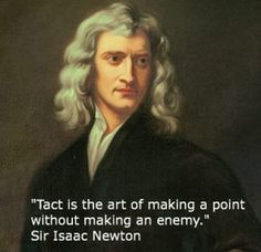 """Sir Isaac Newton~ """"Tact is the art of making a point wihout making an enemy."""""""
