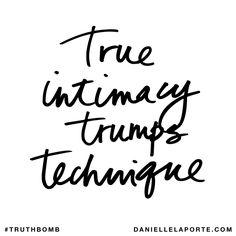 True intimacy trumps technique. Subscribe: DanielleLaPorte.com #Truthbomb #Words #Quotes