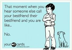 your e cards | Tumblr - love it so true!  hehehe I'd shit if I heard someone else call carmen their best friend.....  I'm sure she has another, but I don't wanna hear it!