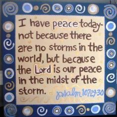 Psalm 107:28-30 KJV Then they cry unto the Lord in their trouble, and he bringeth them out of their distresses. [29] He maketh the storm a calm, so that the waves thereof are still. [30] Then are they glad because they be quiet; so he bringeth them unto their desired haven.