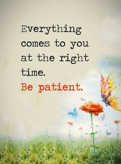 Quotes everything comes to you at the right time. Be patient.