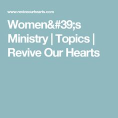 Women's Ministry | Topics | Revive Our Hearts