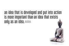 """An idea that is developed and put into action is more important than an idea that exists only as an idea."" -Buddha"
