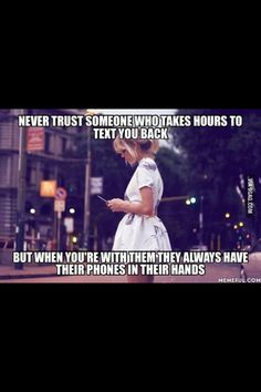 Never trust someone who doesn't text you back but when they're with you they're always on their phone