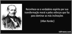 Reconhece-se o verdadeiro espírita por sua transformação moral e pelos esforços que faz para dominar as más inclinações (Allan Kardec)