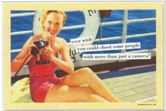 Anne Taintor - Ever wish you could shoot some people with more than a camera