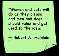 """♥ Robert A Heinlein ♥ """"Women and cats will do as they please,  and men and dogs  should relax and get  used to the idea."""""""
