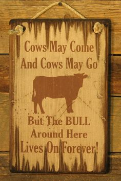Cows May Come & Cows May Go, But The BULL Around Here Goes On Forever, Western, Antiqued Wooden Sign