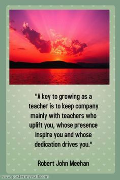 """A key to growing as a teacher is to keep company mainly with teachers who uplift you, whose presence inspire you and whose dedication drives you."" Robert John Meehan"