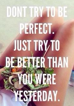 don't try to be perfect. just try to be better than you were yesterday #fitspo