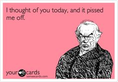 Funny Thinking of You Ecard: I thought of you today, and it pissed me off. >> hahaha this cracks me up!