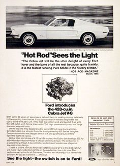 1968 Ford Mustang 2+2 vintage ad. Hot Rod Magazine sees the light. The Cobra Jet will be the utter delight of every Ford lover and the bane of all the rest because, quite frankly, it is the fastest running Pure Stock. With the optional Cobra Jet 428 big bore block. Start with a police interceptor V8, add a high pressure oil pump, large diameter con-rod bolts, and you've got 335 hp at 5400 rpm with 440 lbs of torque. 0 - 60 in 5.9 seconds with a quarter mile time of 13.56 seconds at 106.64…