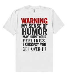warning, my sense of humor may hurt your feelings. i suggest you - get – Shirtoopia