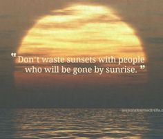 don't waste sunsets with people who will be gone by sunrise