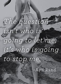 """The question isn't who is going to let me; it's who is going to stop me."" ~ Ayn Rand. Don't let anyone stop you from your goals, dreams and true happiness."