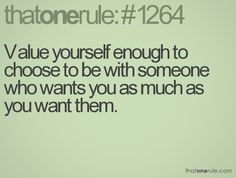 Value yourself enough to choose to be with someone who wants you as much as you want them.