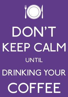 DON'T KEEP CALM UNTIL DRINKING YOUR COFFEE-by arzu-