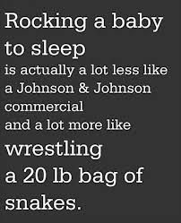 rocking a baby to sleep is actually a lot less like a Johnson & Johnson commercial and a lot more like wrestling a 20lb bag of snakes.
