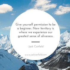 Give yourself permission to be a beginner. New territory is where we experience our greatest sense of aliveness.