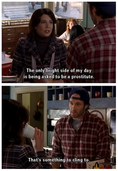 Lorelai: The only bright side of my day is being asked to be a prostitute. Luke: That's something to cling to.
