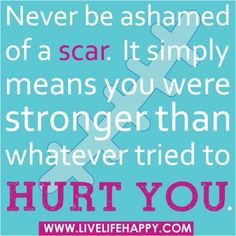 I am not ashamed of my scars, the holes in my leg just inhibits what I can wear sometimes.  This is good for me to remember.